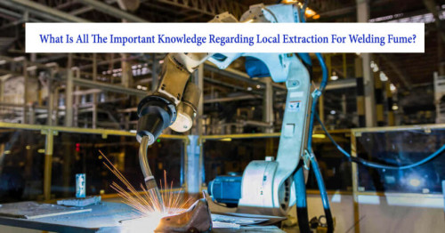 What-is-all-the-important-knowledge-regarding-local-extraction-for-welding-fume.jpg